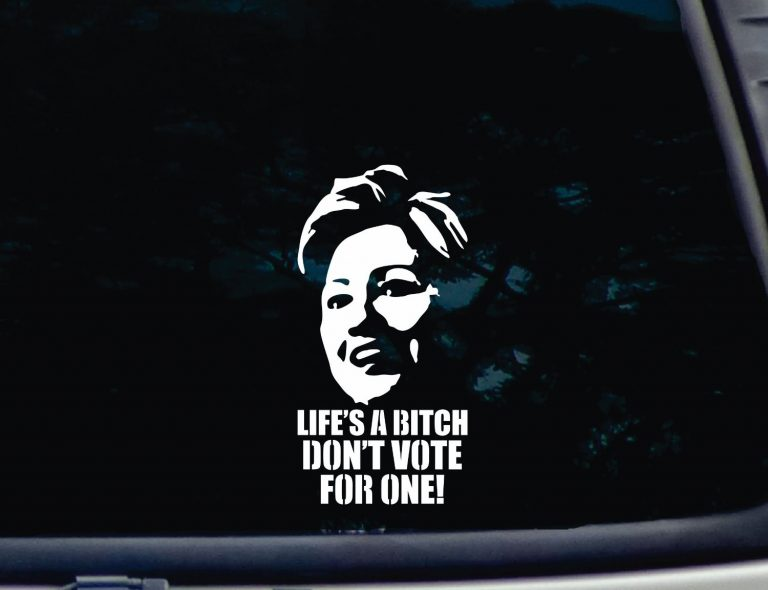 Life's a Bitch DON'T VOTE FOR ONE Hillary decal