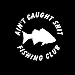 Ain't Caught Shit Fishing Club Vinyl Decal Sticker