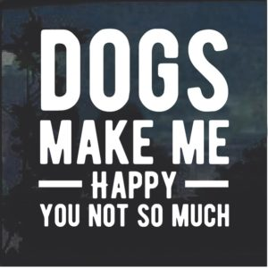 Dogs Make Me happy You not so much decal sticker
