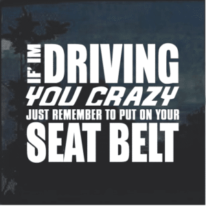 If I am driving you Crazy Buckle up Decal Sticker