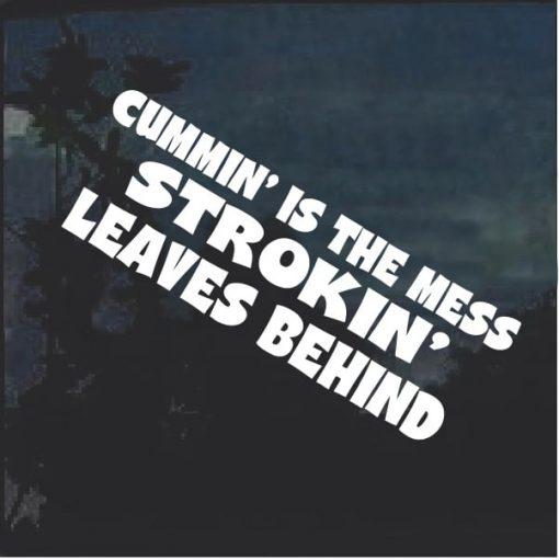 Cummin Is The Mess Strokin Leaves Behind Window Decal Sticker