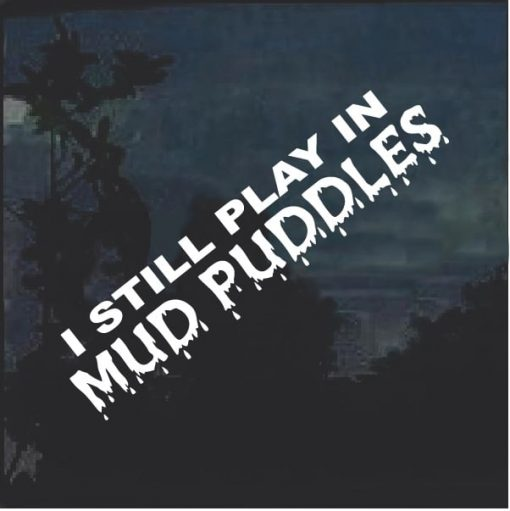 I Still Play In Mud Puddles Window Decal Sticker
